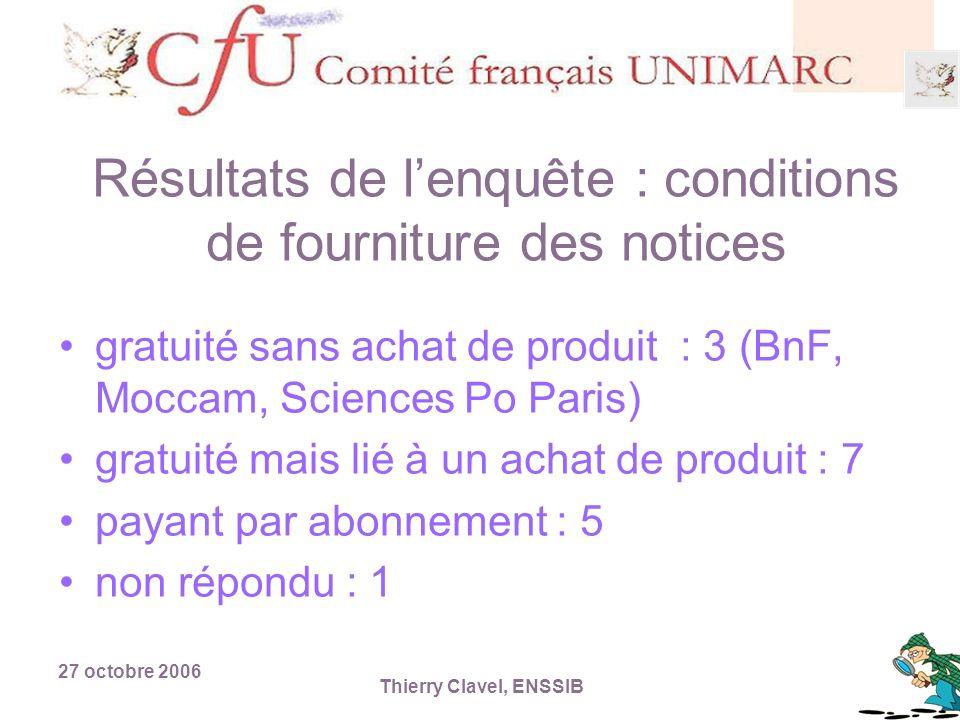 27 octobre 2006 Thierry Clavel, ENSSIB Résultats de lenquête : conditions de fourniture des notices gratuité sans achat de produit : 3 (BnF, Moccam, Sciences Po Paris) gratuité mais lié à un achat de produit : 7 payant par abonnement : 5 non répondu : 1