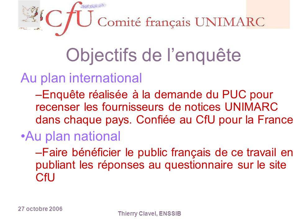 27 octobre 2006 Thierry Clavel, ENSSIB Objectifs de lenquête Au plan international –Enquête réalisée à la demande du PUC pour recenser les fournisseurs de notices UNIMARC dans chaque pays.