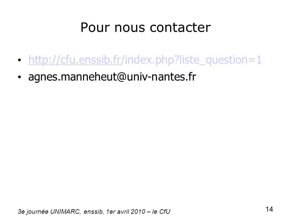3e journée UNIMARC, enssib, 1er avril 2010 – le CfU 14 Pour nous contacter http://cfu.enssib.fr/index.php?liste_question=1 http://cfu.enssib.fr agnes.