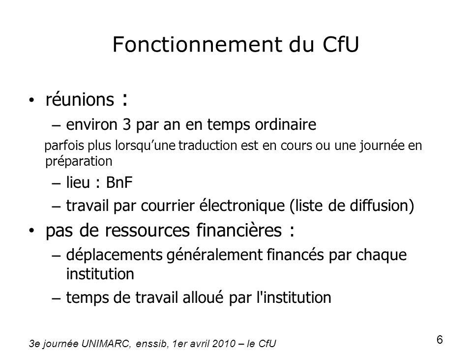 3e journée UNIMARC, enssib, 1er avril 2010 – le CfU 6 Fonctionnement du CfU réunions : – environ 3 par an en temps ordinaire parfois plus lorsquune tr