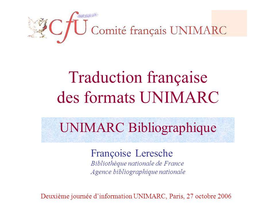 Traduction française des formats UNIMARC UNIMARC Bibliographique Françoise Leresche Bibliothèque nationale de France Agence bibliographique nationale
