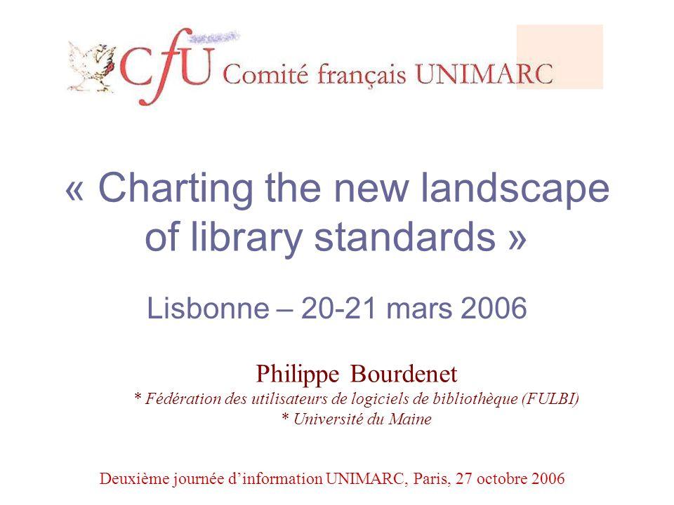 « Charting the new landscape of library standards » Lisbonne – 20-21 mars 2006 Philippe Bourdenet * Fédération des utilisateurs de logiciels de bibliothèque (FULBI) * Université du Maine Deuxième journée dinformation UNIMARC, Paris, 27 octobre 2006