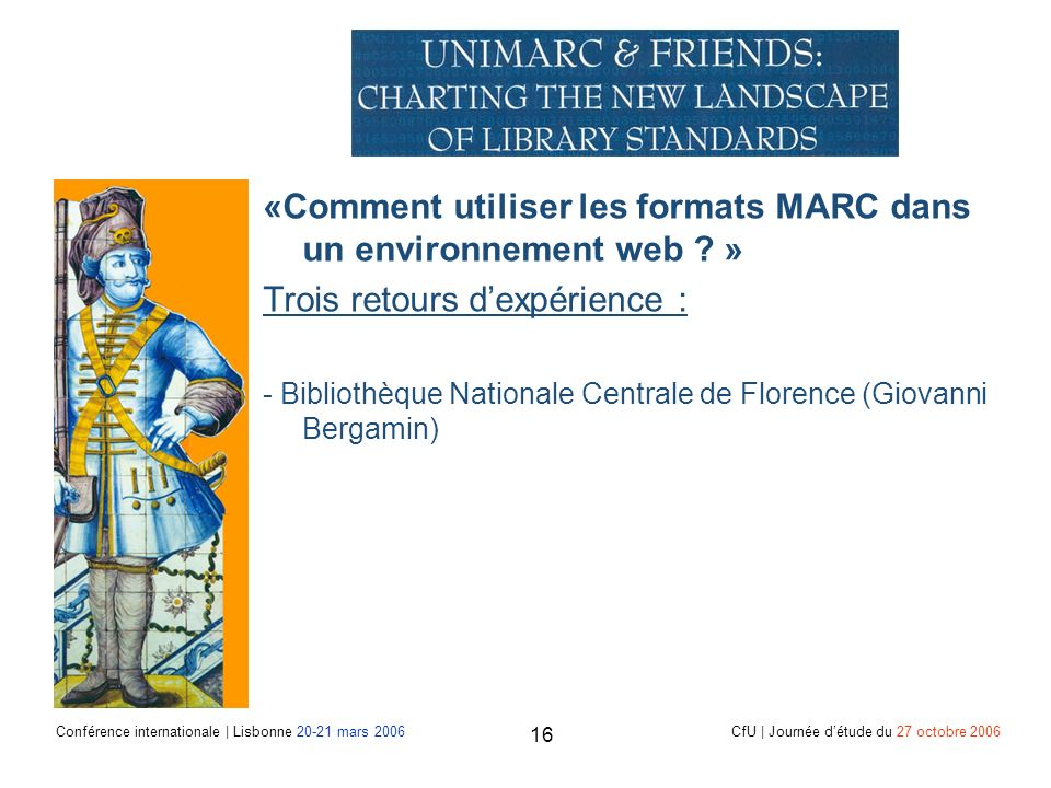 Conférence internationale | Lisbonne 20-21 mars 2006 CfU | Journée détude du 27 octobre 2006 16 «Comment utiliser les formats MARC dans un environnement web .