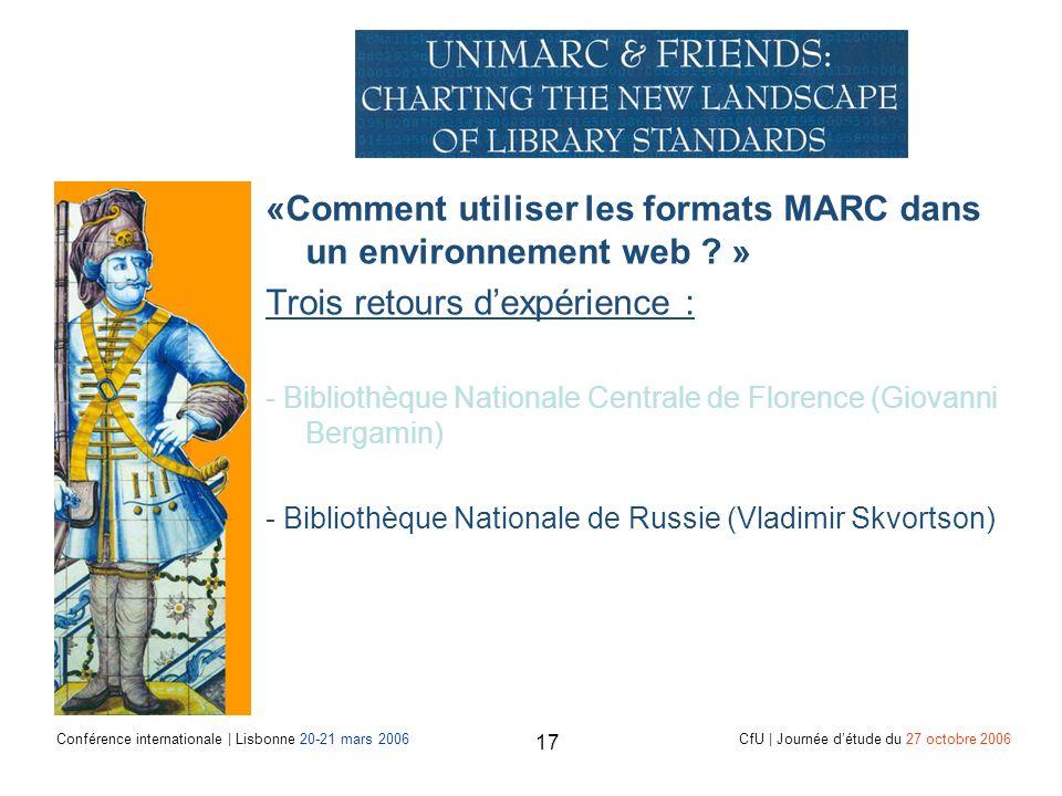 Conférence internationale | Lisbonne 20-21 mars 2006 CfU | Journée détude du 27 octobre 2006 17 «Comment utiliser les formats MARC dans un environnement web .
