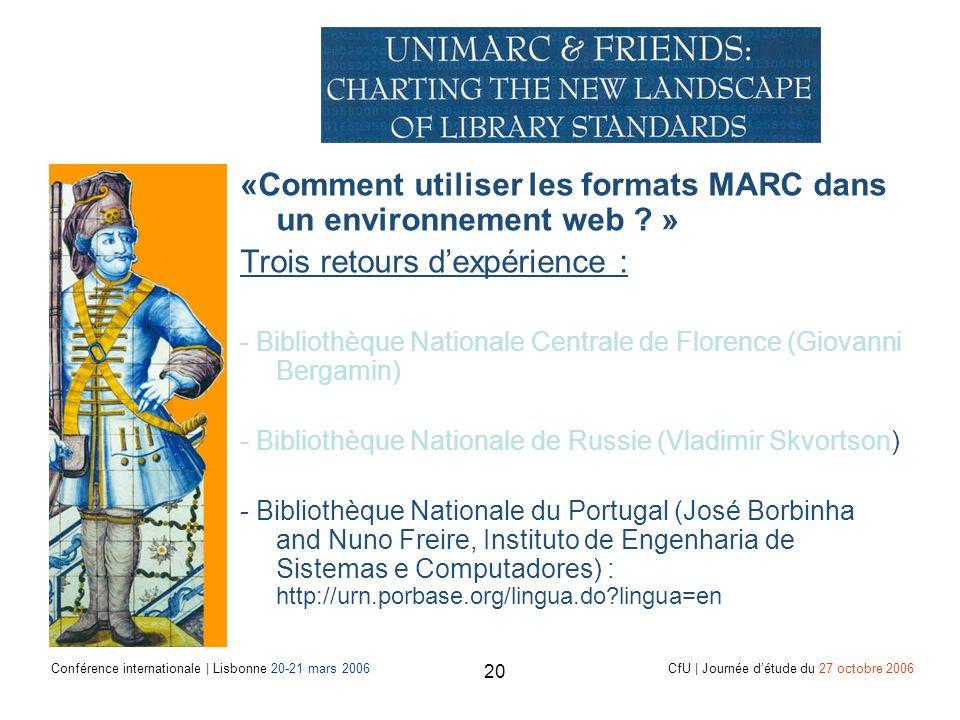 Conférence internationale | Lisbonne 20-21 mars 2006 CfU | Journée détude du 27 octobre 2006 20 «Comment utiliser les formats MARC dans un environnement web .