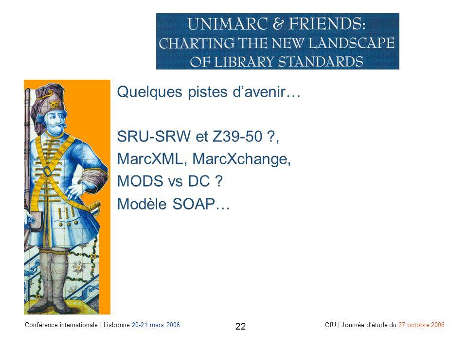Conférence internationale | Lisbonne 20-21 mars 2006 CfU | Journée détude du 27 octobre 2006 22 Quelques pistes davenir… SRU-SRW et Z39-50 , MarcXML, MarcXchange, MODS vs DC .