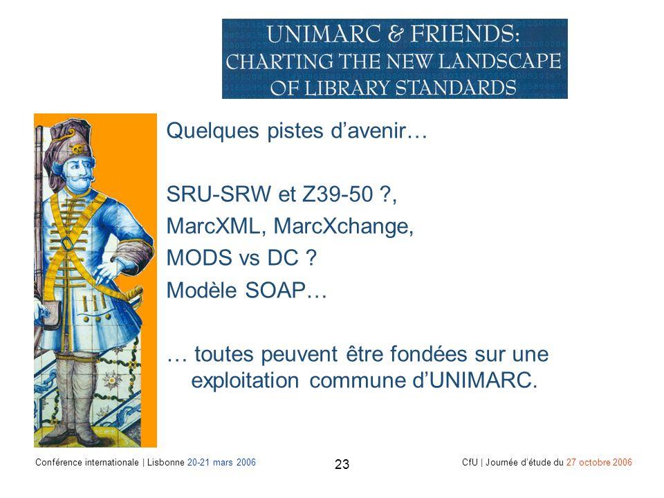 Conférence internationale | Lisbonne 20-21 mars 2006 CfU | Journée détude du 27 octobre 2006 23 Quelques pistes davenir… SRU-SRW et Z39-50 , MarcXML, MarcXchange, MODS vs DC .