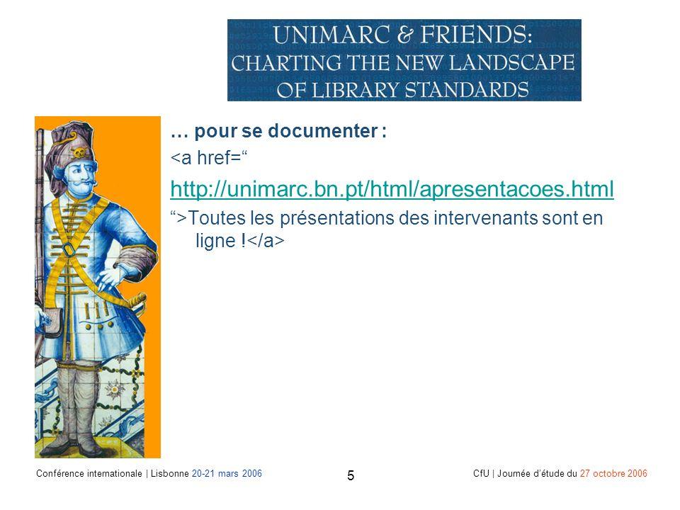 Conférence internationale | Lisbonne 20-21 mars 2006 CfU | Journée détude du 27 octobre 2006 5 … pour se documenter : <a href= http://unimarc.bn.pt/html/apresentacoes.html >Toutes les présentations des intervenants sont en ligne !