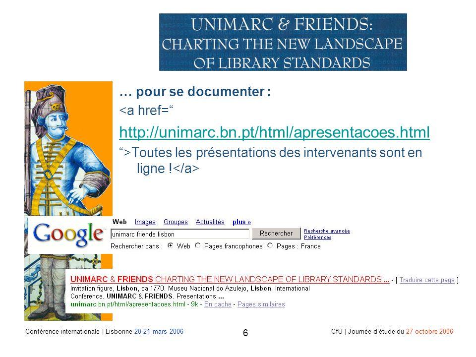 Conférence internationale | Lisbonne 20-21 mars 2006 CfU | Journée détude du 27 octobre 2006 6 … pour se documenter : <a href= http://unimarc.bn.pt/html/apresentacoes.html >Toutes les présentations des intervenants sont en ligne !