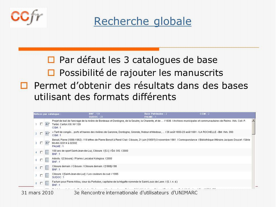 31 mars 20103e Rencontre internationale d utilisateurs d UNIMARC Recherche globale Par défaut les 3 catalogues de base Possibilité de rajouter les manuscrits Permet dobtenir des résultats dans des bases utilisant des formats différents