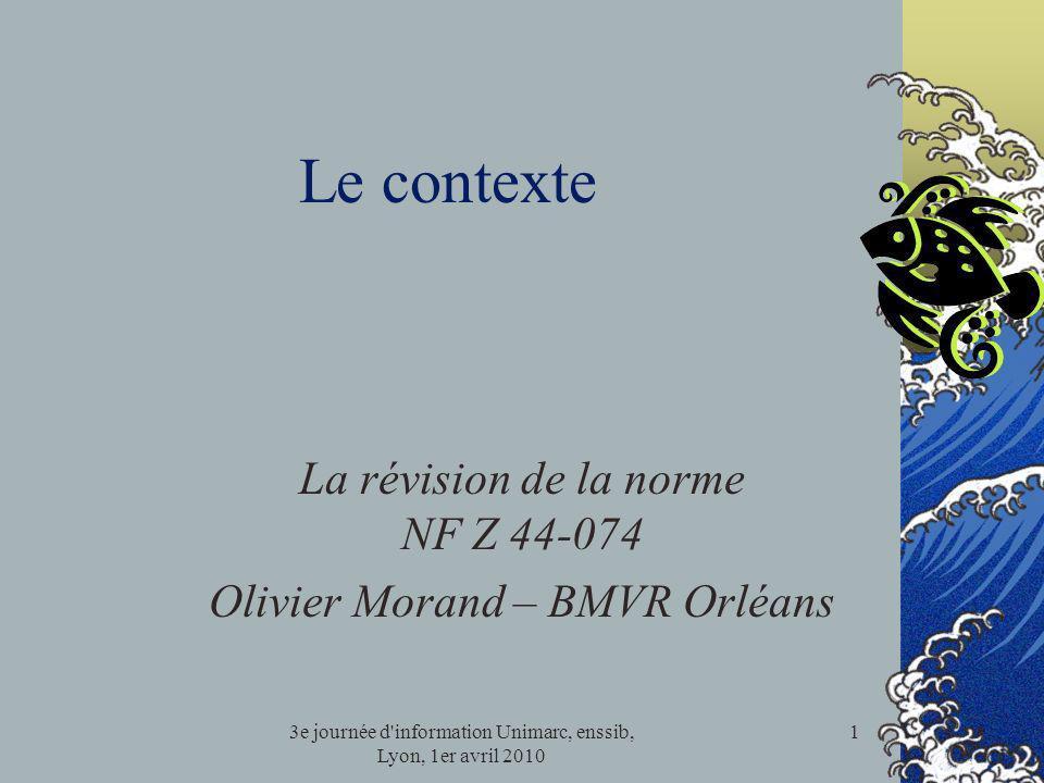 3e journée d'information Unimarc, enssib, Lyon, 1er avril 2010 1 Le contexte La révision de la norme NF Z 44-074 Olivier Morand – BMVR Orléans