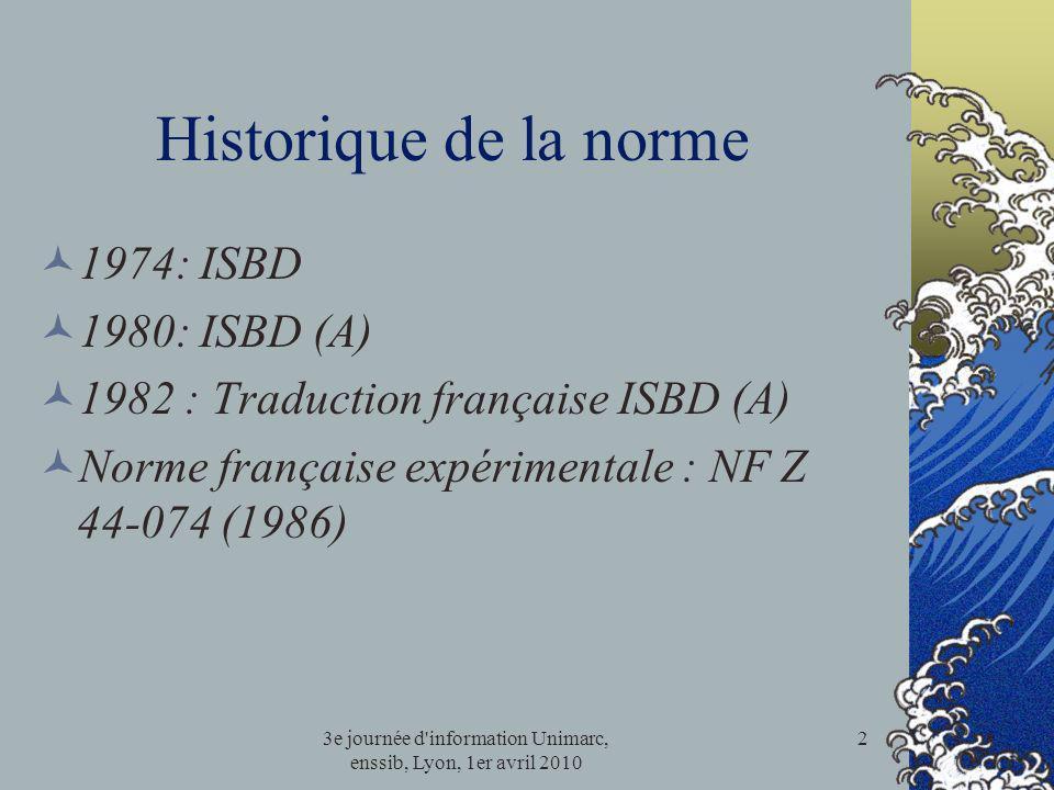 3e journée d'information Unimarc, enssib, Lyon, 1er avril 2010 2 Historique de la norme 1974: ISBD 1980: ISBD (A) 1982 : Traduction française ISBD (A)