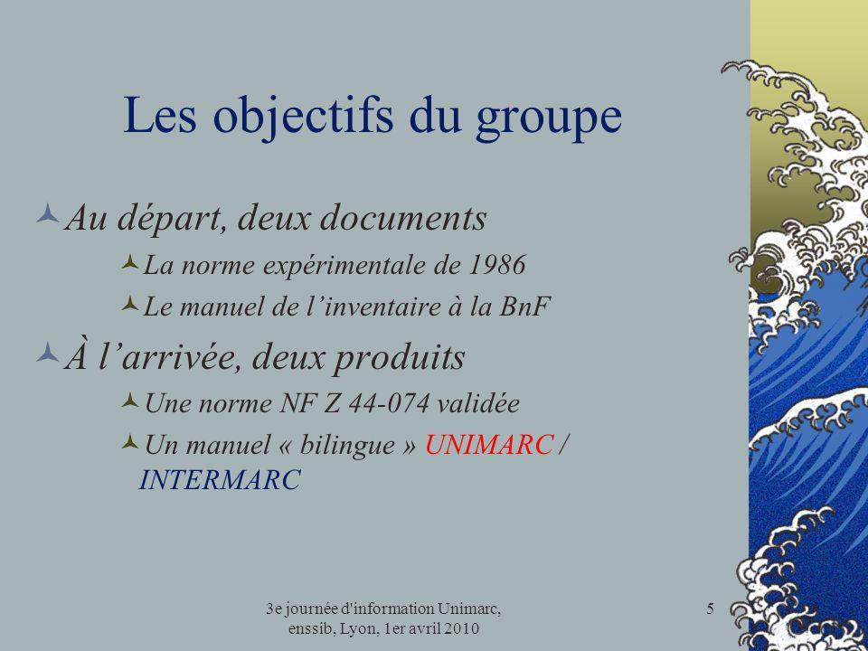 3e journée d'information Unimarc, enssib, Lyon, 1er avril 2010 5 Les objectifs du groupe Au départ, deux documents La norme expérimentale de 1986 Le m