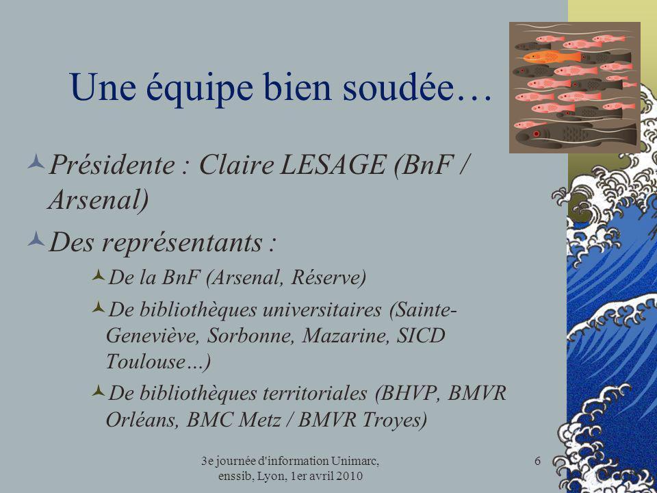 3e journée d'information Unimarc, enssib, Lyon, 1er avril 2010 6 Une équipe bien soudée… Présidente : Claire LESAGE (BnF / Arsenal) Des représentants