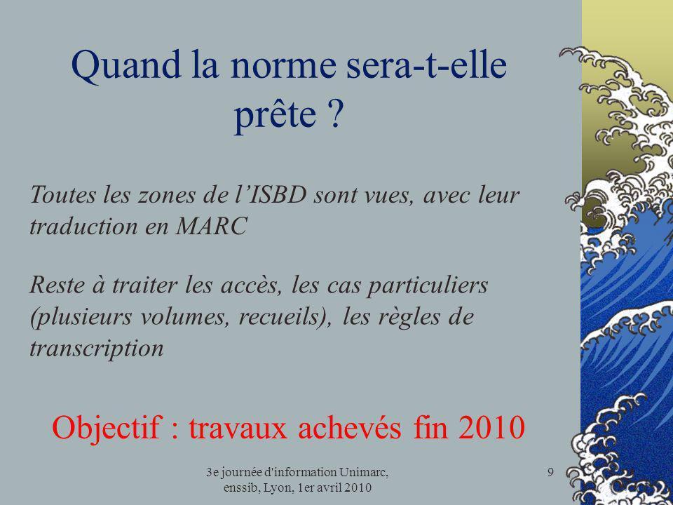 3e journée d'information Unimarc, enssib, Lyon, 1er avril 2010 9 Quand la norme sera-t-elle prête ? Objectif : travaux achevés fin 2010 Toutes les zon