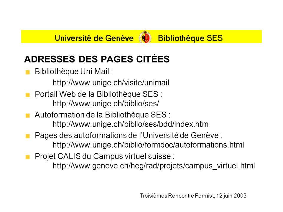 Troisièmes Rencontre Formist, 12 juin 2003 ADRESSES DES PAGES CITÉES Bibliothèque Uni Mail : http://www.unige.ch/visite/unimail Portail Web de la Bibliothèque SES : http://www.unige.ch/biblio/ses/ Autoformation de la Bibliothèque SES : http://www.unige.ch/biblio/ses/bdd/index.htm Pages des autoformations de lUniversité de Genève : http://www.unige.ch/biblio/formdoc/autoformations.html Projet CALIS du Campus virtuel suisse : http://www.geneve.ch/heg/rad/projets/campus_virtuel.html