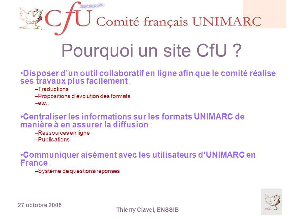 27 octobre 2006 Thierry Clavel, ENSSIB Pourquoi un site CfU ? Disposer dun outil collaboratif en ligne afin que le comité réalise ses travaux plus fac