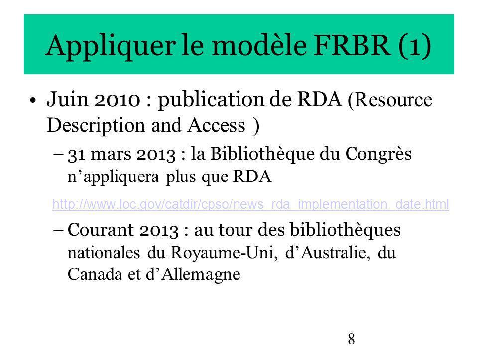 8 Appliquer le modèle FRBR (1) Juin 2010 : publication de RDA (Resource Description and Access ) –31 mars 2013 : la Bibliothèque du Congrès nappliquera plus que RDA http://www.loc.gov/catdir/cpso/news_rda_implementation_date.html –Courant 2013 : au tour des bibliothèques nationales du Royaume-Uni, dAustralie, du Canada et dAllemagne
