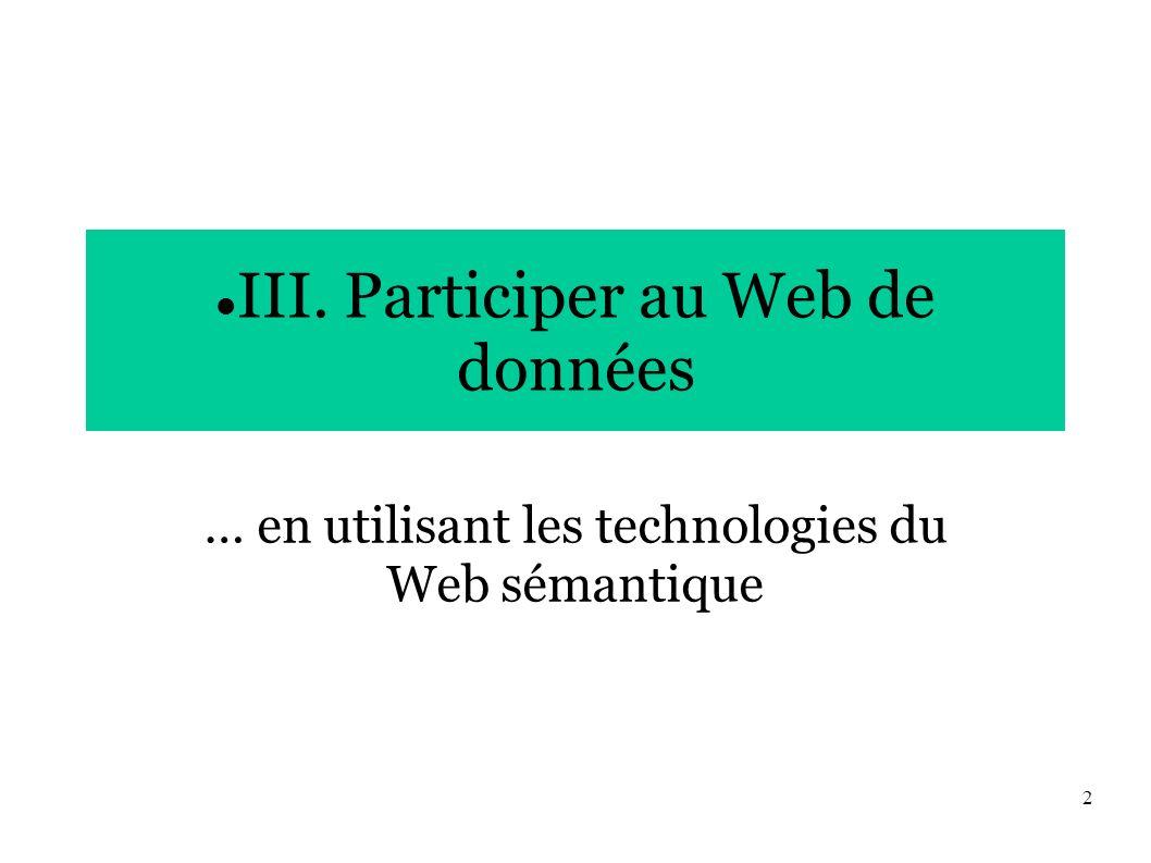 2 III. Participer au Web de données … en utilisant les technologies du Web sémantique