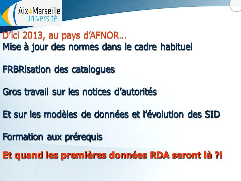 Dici 2013, au pays dAFNOR… Mise à jour des normes dans le cadre habituel FRBRisation des catalogues Gros travail sur les notices dautorités Et sur les modèles de données et lévolution des SID Formation aux prérequis Et quand les premières données RDA seront là .
