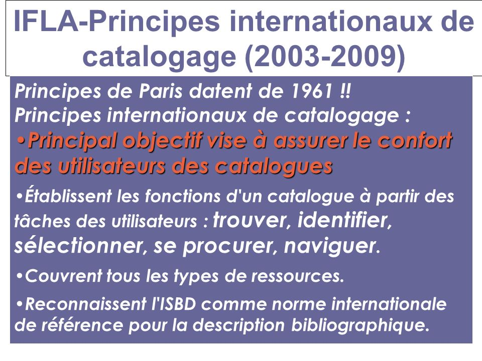 IFLA-Principes internationaux de catalogage (2003-2009) Constituer un catalogue pour : –Signaler –Diffuser –Conserver Principes de Paris datent de 1961 !.