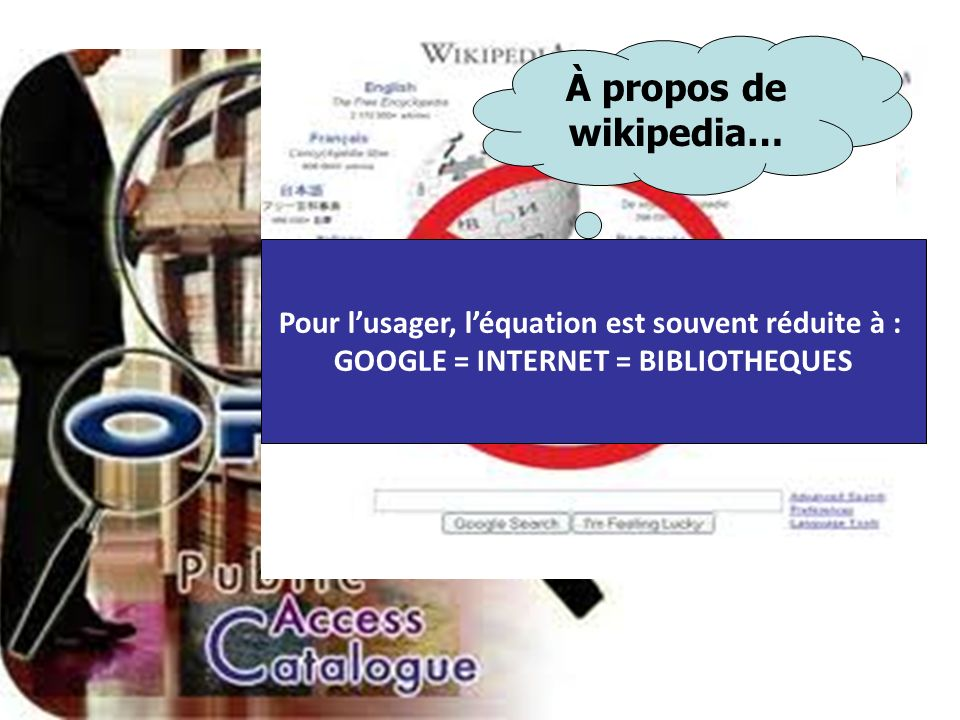 À propos de wikipedia… Pour lusager, léquation est souvent réduite à : GOOGLE = INTERNET = BIBLIOTHEQUES