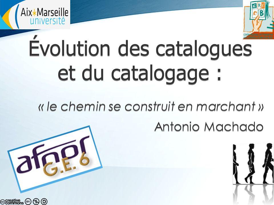 Évolution des catalogues et du catalogage : « le chemin se construit en marchant » Antonio Machado Évolution des catalogues et du catalogage : « le chemin se construit en marchant » Antonio Machado