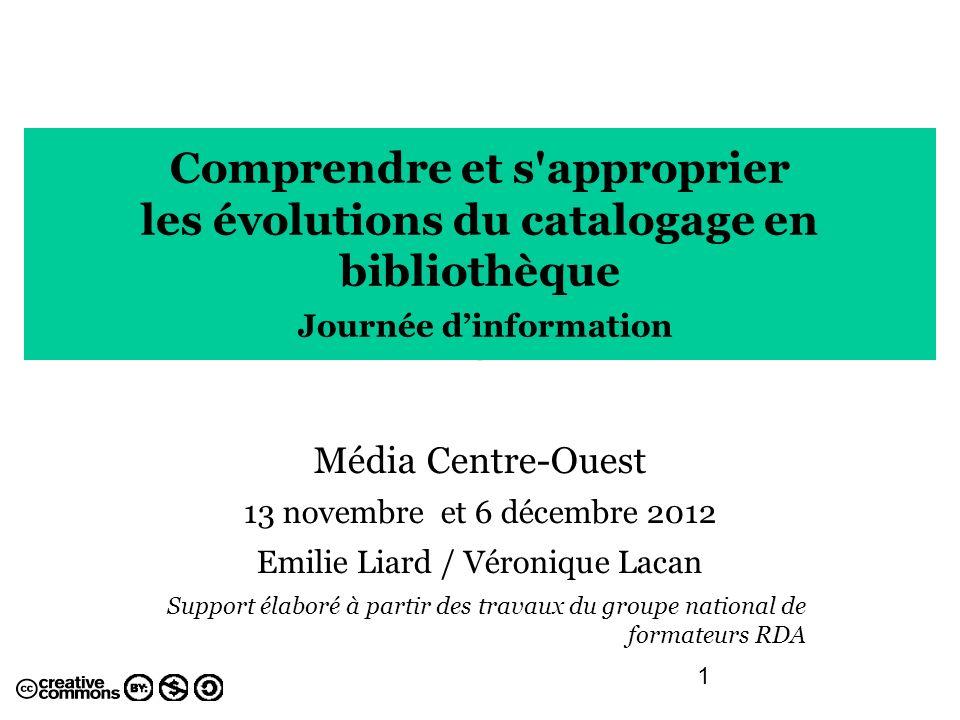 1 Comprendre et s'approprier les évolutions du catalogage en bibliothèque Journée dinformation Média Centre-Ouest 13 novembre et 6 décembre 2012 Emili
