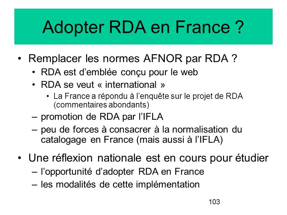 103 Adopter RDA en France ? Remplacer les normes AFNOR par RDA ? RDA est demblée conçu pour le web RDA se veut « international » La France a répondu à