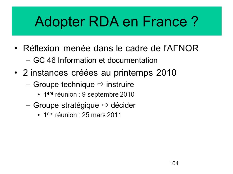 104 Adopter RDA en France ? Réflexion menée dans le cadre de lAFNOR –GC 46 Information et documentation 2 instances créées au printemps 2010 –Groupe t