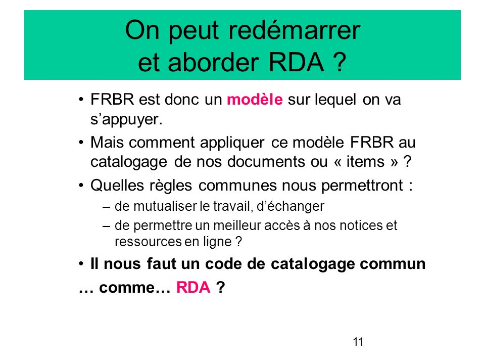 11 On peut redémarrer et aborder RDA ? FRBR est donc un modèle sur lequel on va sappuyer. Mais comment appliquer ce modèle FRBR au catalogage de nos d