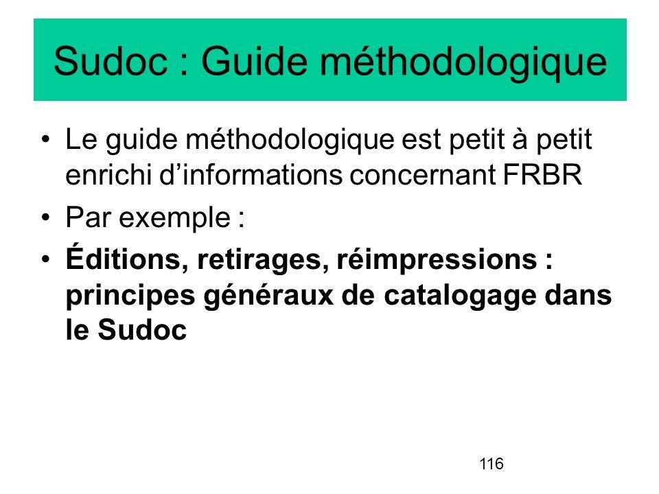 116 Sudoc : Guide méthodologique Le guide méthodologique est petit à petit enrichi dinformations concernant FRBR Par exemple : Éditions, retirages, ré