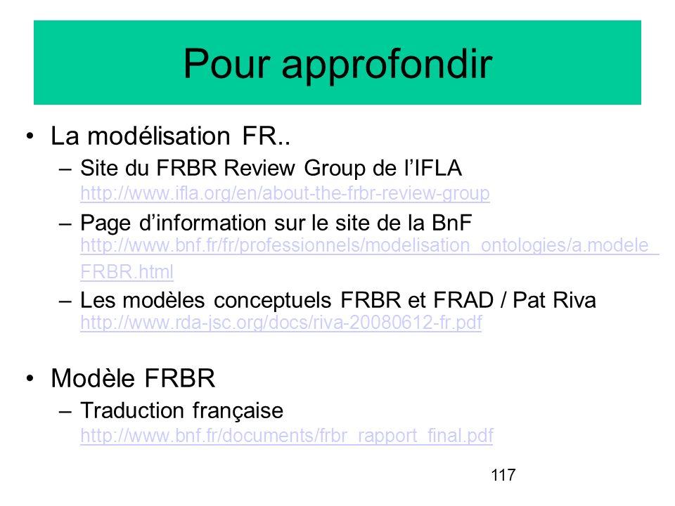 117 Pour approfondir La modélisation FR.. –Site du FRBR Review Group de lIFLA http://www.ifla.org/en/about-the-frbr-review-group http://www.ifla.org/e