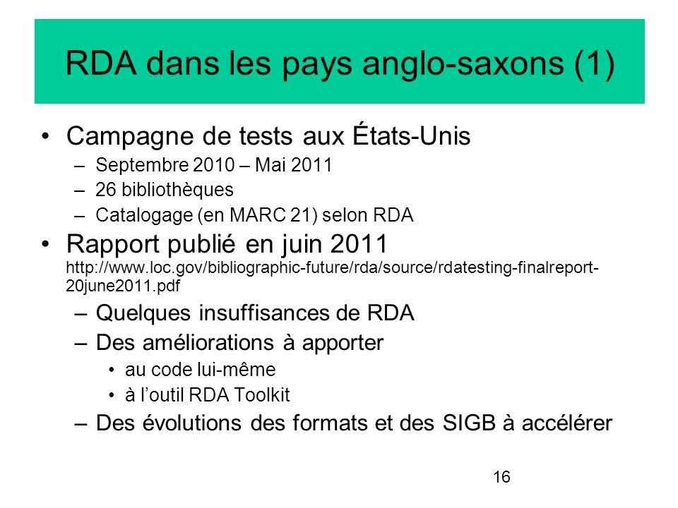 16 RDA dans les pays anglo-saxons (1) Campagne de tests aux États-Unis –Septembre 2010 – Mai 2011 –26 bibliothèques –Catalogage (en MARC 21) selon RDA