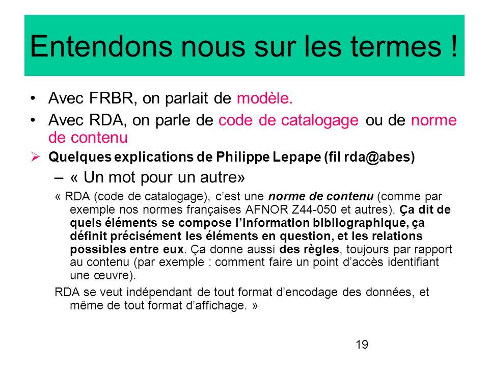 19 Entendons nous sur les termes ! Avec FRBR, on parlait de modèle. Avec RDA, on parle de code de catalogage ou de norme de contenu Quelques explicati