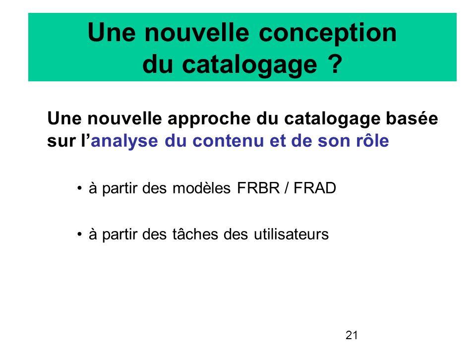 21 Une nouvelle conception du catalogage ? Une nouvelle approche du catalogage basée sur lanalyse du contenu et de son rôle à partir des modèles FRBR