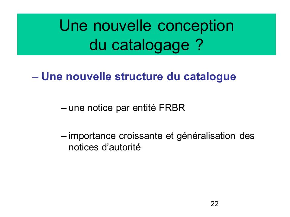 22 Une nouvelle conception du catalogage ? –Une nouvelle structure du catalogue –une notice par entité FRBR –importance croissante et généralisation d