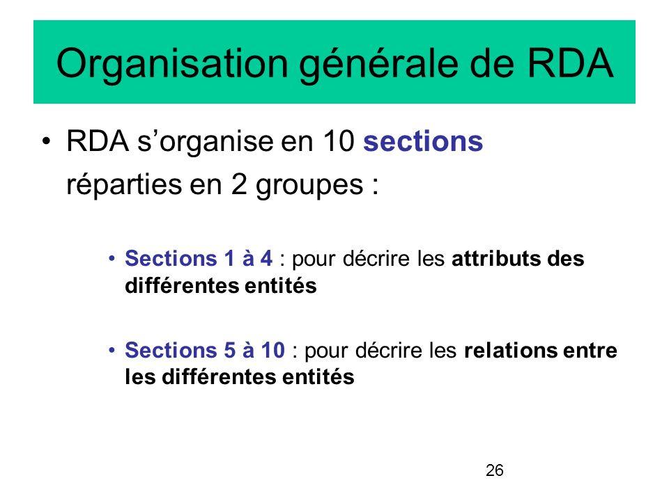 26 Organisation générale de RDA RDA sorganise en 10 sections réparties en 2 groupes : Sections 1 à 4 : pour décrire les attributs des différentes enti