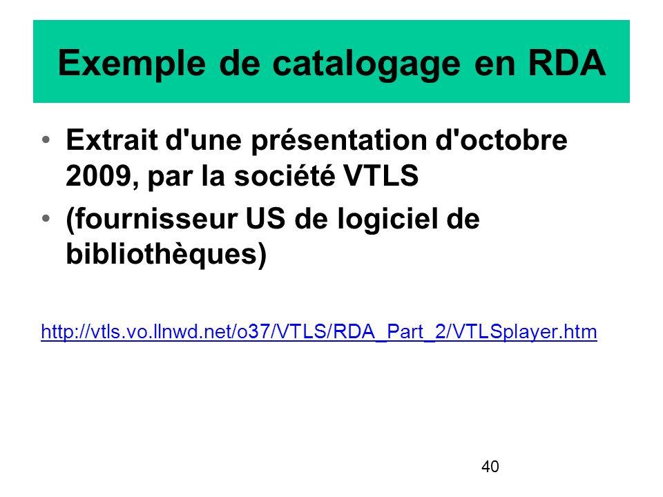 40 Exemple de catalogage en RDA Extrait d'une présentation d'octobre 2009, par la société VTLS (fournisseur US de logiciel de bibliothèques) http://vt