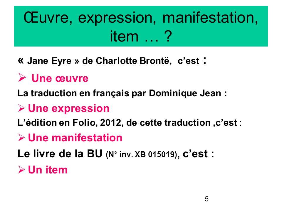 5 Œuvre, expression, manifestation, item … ? « Jane Eyre » de Charlotte Brontë, cest : Une œuvre La traduction en français par Dominique Jean : Une ex