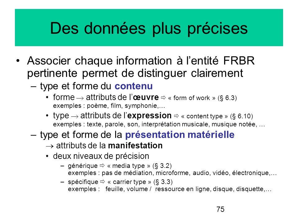 75 Des données plus précises Associer chaque information à lentité FRBR pertinente permet de distinguer clairement –type et forme du contenu forme att