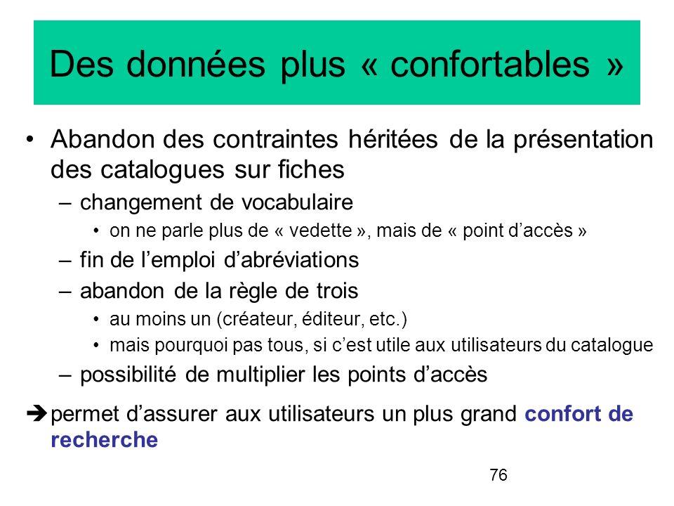 76 Des données plus « confortables » Abandon des contraintes héritées de la présentation des catalogues sur fiches –changement de vocabulaire on ne pa
