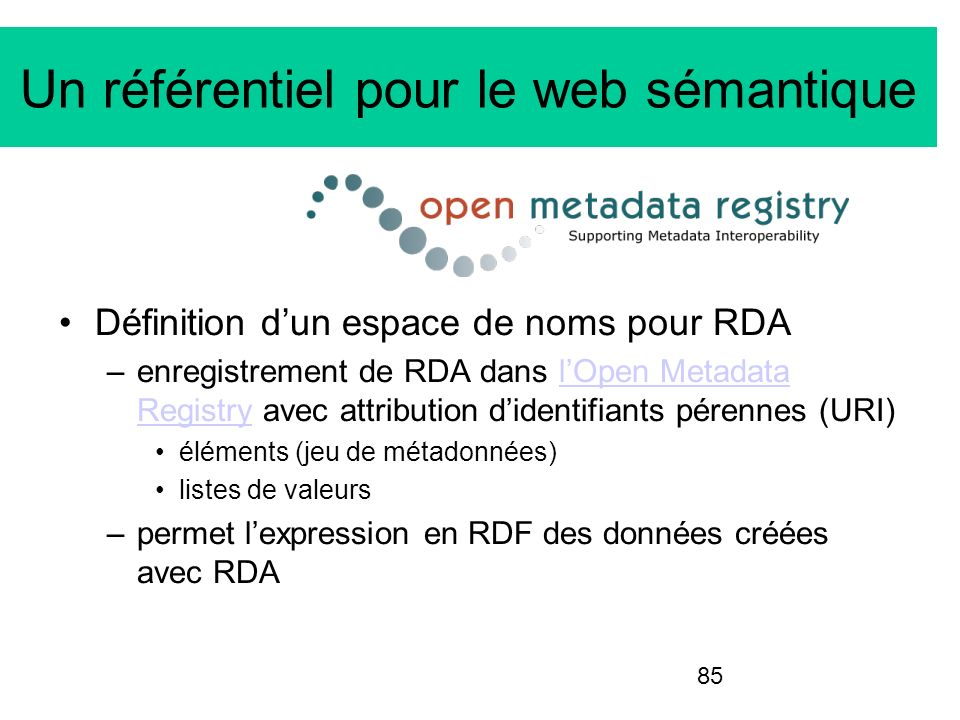 85 Un référentiel pour le web sémantique Définition dun espace de noms pour RDA –enregistrement de RDA dans lOpen Metadata Registry avec attribution d
