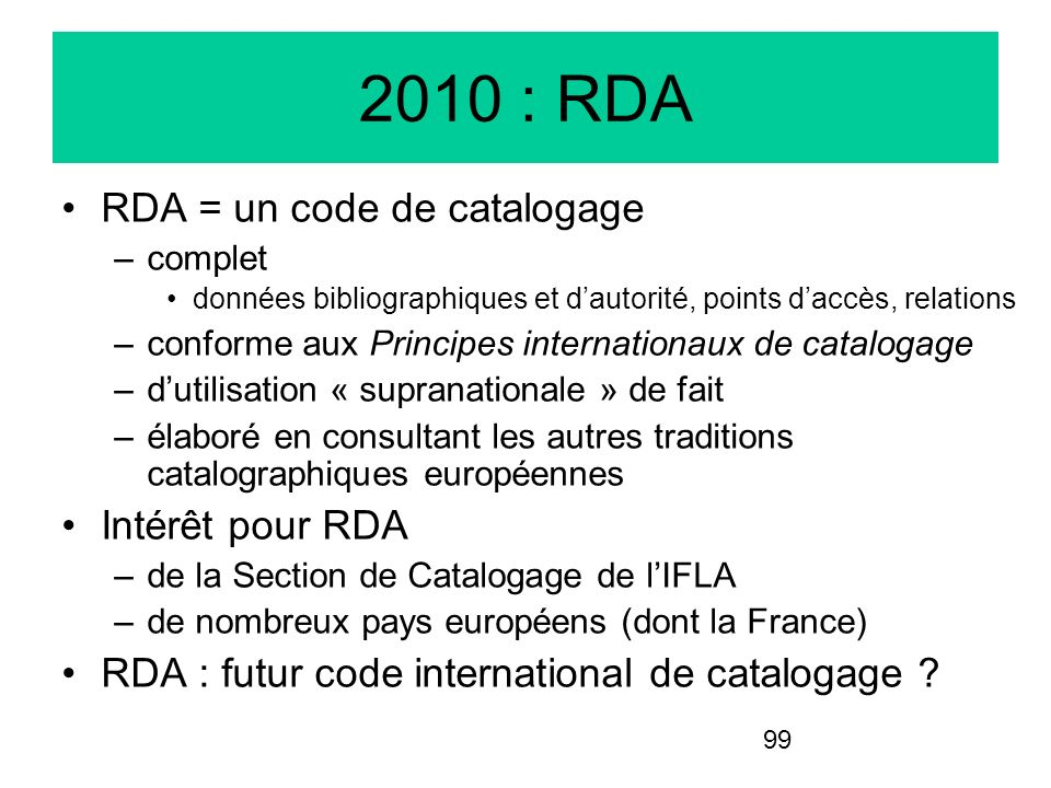 99 2010 : RDA RDA = un code de catalogage –complet données bibliographiques et dautorité, points daccès, relations –conforme aux Principes internation