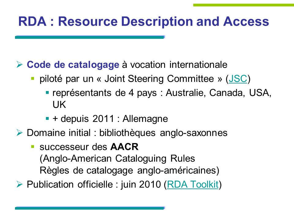 RDA : Resource Description and Access Code de catalogage à vocation internationale piloté par un « Joint Steering Committee » (JSC)JSC représentants de 4 pays : Australie, Canada, USA, UK + depuis 2011 : Allemagne Domaine initial : bibliothèques anglo-saxonnes successeur des AACR (Anglo-American Cataloguing Rules Règles de catalogage anglo-américaines) Publication officielle : juin 2010 (RDA Toolkit)RDA Toolkit