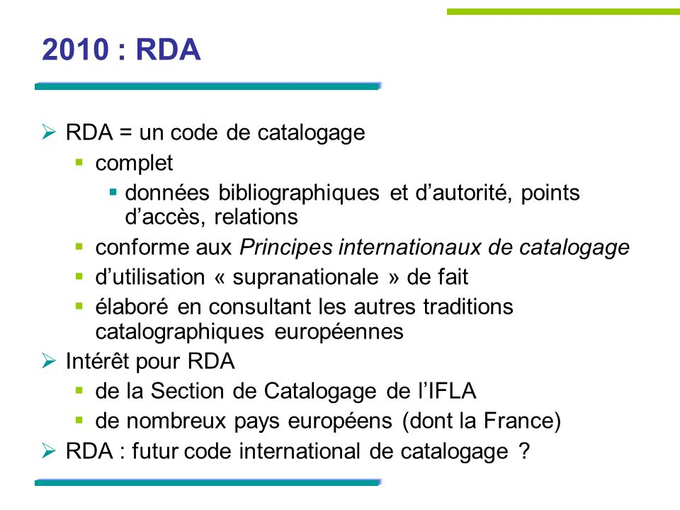 RDA dans le monde Campagne de tests aux États-Unis Septembre 2010 – Mai 2011 26 bibliothèques Catalogage (en MARC 21) selon RDA Rapport publié en juin 2011 http://www.loc.gov/bibliographic-future/rda/source/rdatesting- finalreport-20june2011.pdf http://www.loc.gov/bibliographic-future/rda/source/rdatesting- finalreport-20june2011.pdf Quelques insuffisances de RDA Des améliorations à apporter au code lui-même à loutil RDA Toolkit http://www.rdatoolkit.org/translation/French Des évolutions des formats et des SIGB à accélérer