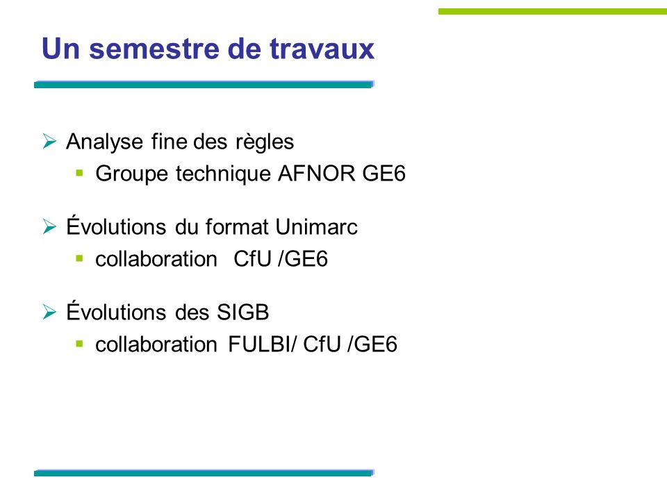 Un semestre de travaux Analyse fine des règles Groupe technique AFNOR GE6 Évolutions du format Unimarc collaboration CfU /GE6 Évolutions des SIGB collaboration FULBI/ CfU /GE6