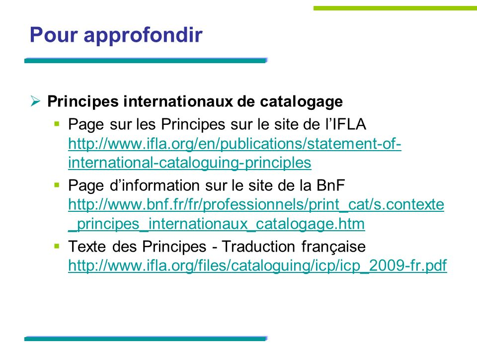Pour approfondir Principes internationaux de catalogage Page sur les Principes sur le site de lIFLA http://www.ifla.org/en/publications/statement-of- international-cataloguing-principles http://www.ifla.org/en/publications/statement-of- international-cataloguing-principles Page dinformation sur le site de la BnF http://www.bnf.fr/fr/professionnels/print_cat/s.contexte _principes_internationaux_catalogage.htm http://www.bnf.fr/fr/professionnels/print_cat/s.contexte _principes_internationaux_catalogage.htm Texte des Principes - Traduction française http://www.ifla.org/files/cataloguing/icp/icp_2009-fr.pdf http://www.ifla.org/files/cataloguing/icp/icp_2009-fr.pdf