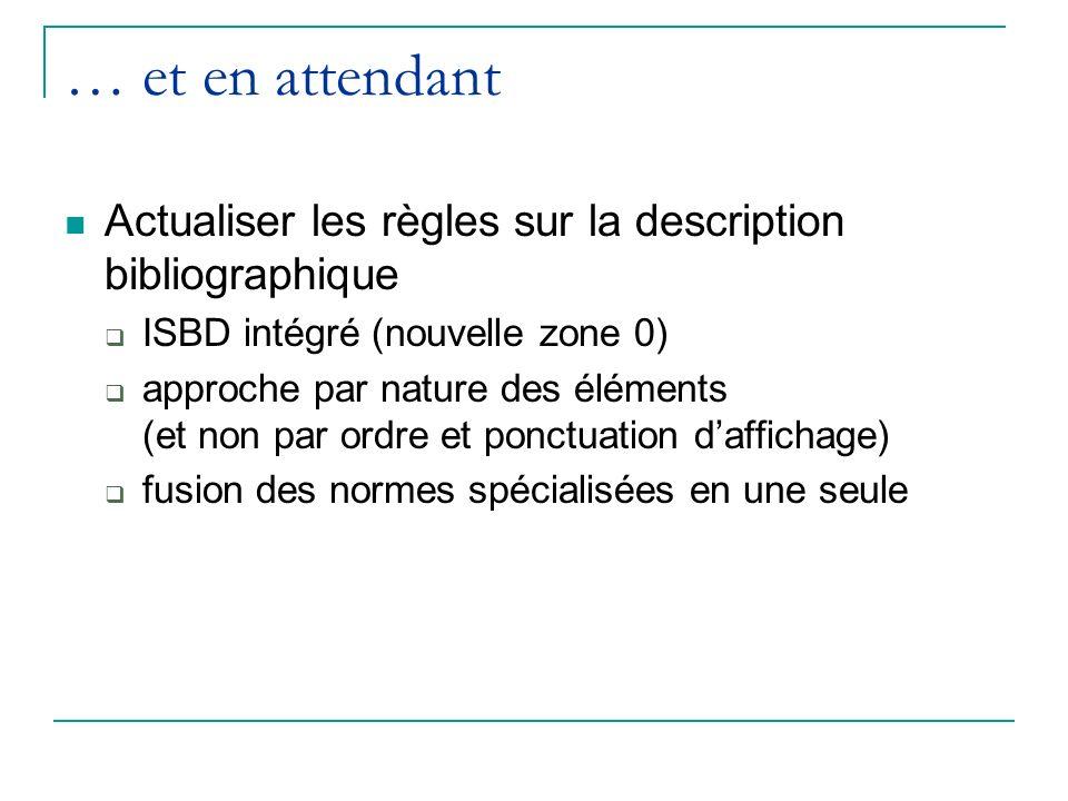… et en attendant Actualiser les règles sur la description bibliographique ISBD intégré (nouvelle zone 0) approche par nature des éléments (et non par ordre et ponctuation daffichage) fusion des normes spécialisées en une seule