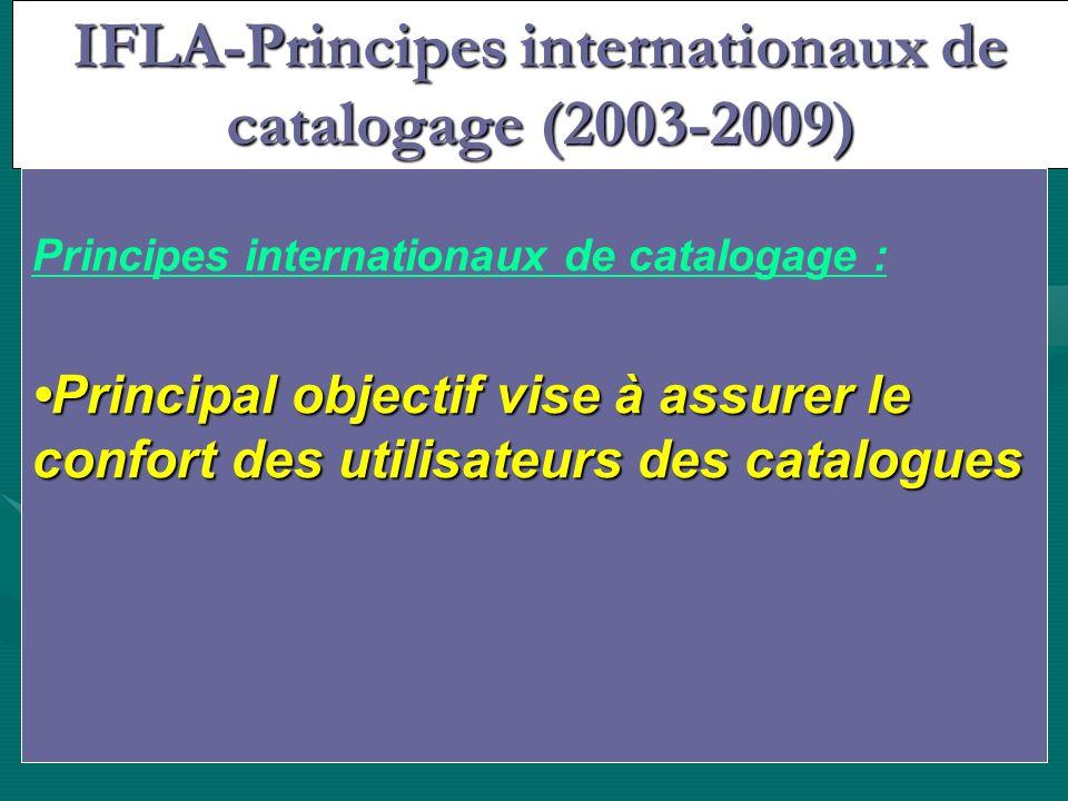 IFLA-Principes internationaux de catalogage (2003-2009) Constituer un catalogue pour : Constituer un catalogue pour : –Signaler –Diffuser –Conserver Principes internationaux de catalogage : Principal objectif vise à assurer le confort des utilisateurs des catalogues